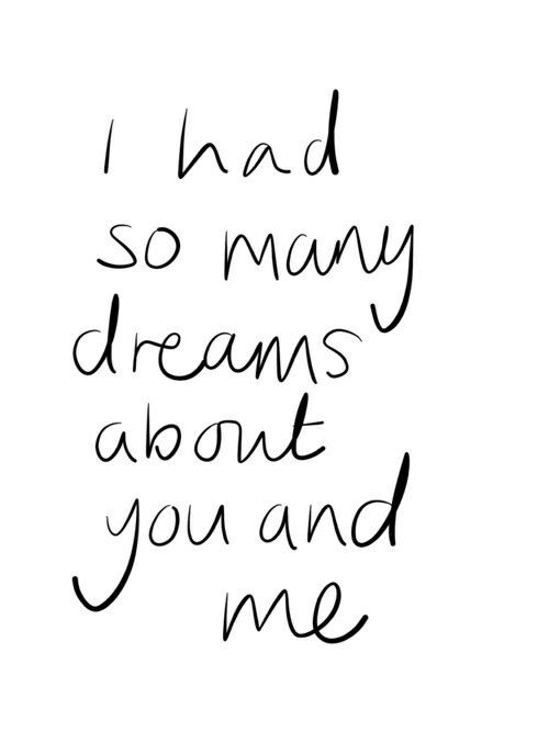 I had so many dreams about you and me ...in the last few days, it's really taking over me <3