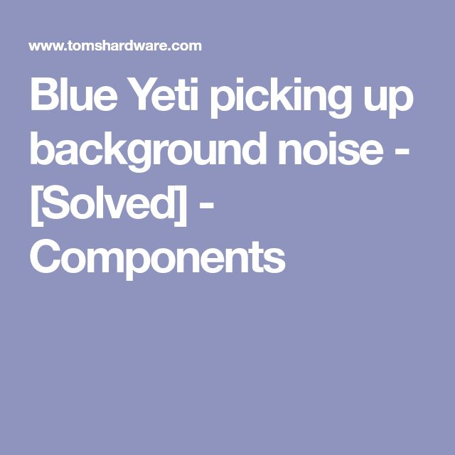 Blue Yeti picking up background noise - [Solved] - Components