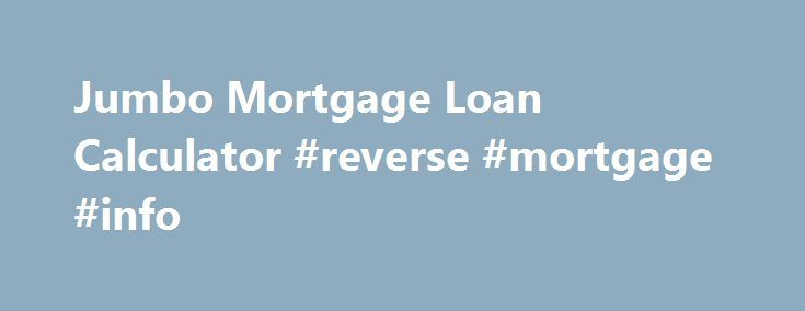 Jumbo Mortgage Loan Calculator #reverse #mortgage #info http://mortgages.remmont.com/jumbo-mortgage-loan-calculator-reverse-mortgage-info/  #jumbo mortgages # Jumbo Loan Calculator Use this jumbo mortgage calculator to get an estimate. A jumbo loan is a non-conforming loan of $417,000 or more for single-family home. In certain high cost areas, the conforming limit is up to … Continue reading →