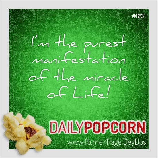 """MAY03: """"I'm the purest manifestation of the miracle of Life!"""" #DailyPopcorn #DeyDos  Your inbox wants Daily Popcorn.  Get them here: http://eepurl.com/KrXdj"""