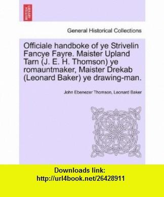Officiale handboke of ye Strivelin Fancye Fayre. Maister Upland Tarn (J. E. H. Thomson) ye romauntmaker, Maister Drekab (Leonard Baker) ye drawing-man. (9781241415495) John Ebenezer Thomson, Leonard Baker , ISBN-10: 1241415498  , ISBN-13: 978-1241415495 ,  , tutorials , pdf , ebook , torrent , downloads , rapidshare , filesonic , hotfile , megaupload , fileserve