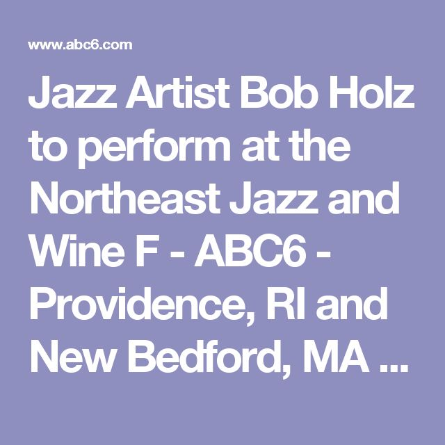 Jazz Artist Bob Holz to perform at the Northeast Jazz and Wine F - ABC6 - Providence, RI and New Bedford, MA News, Weather