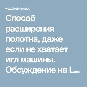 Способ расширения полотна, даже если не хватает игл машины. Обсуждение на LiveInternet - Российский Сервис Онлайн-Дневников