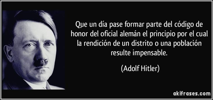 Que un día pase formar parte del código de honor del oficial alemán el principio por el cual la rendición de un distrito o una población resulte impensable. (Adolf Hitler)