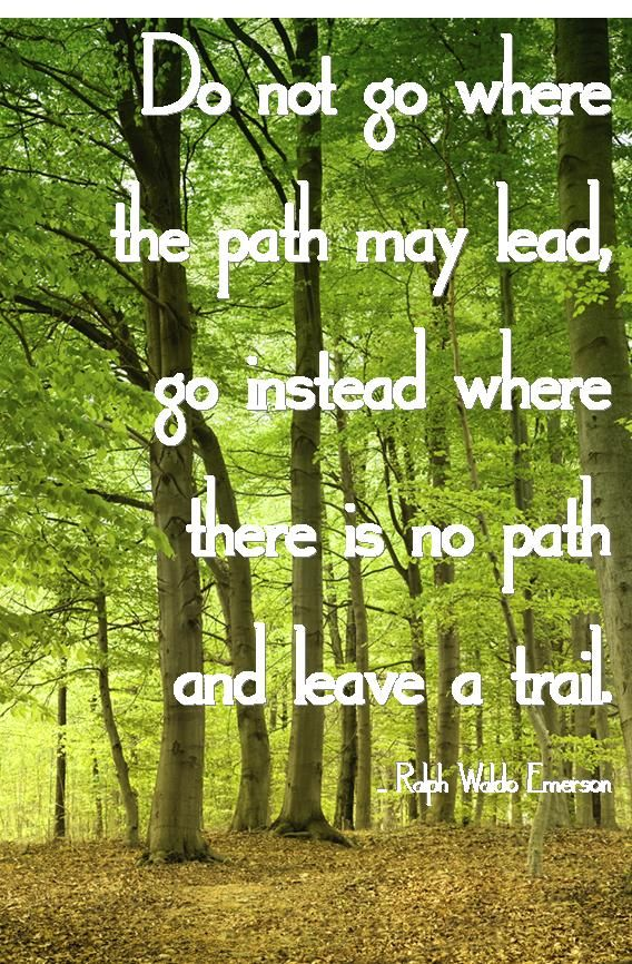 """""""Do not go where the path may lead; go instead where there is no path and leave a trail"""" ~~Ralph Waldo Emerson"""