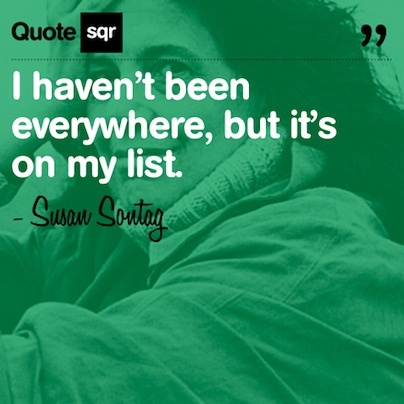 I haven't been everywhere, but it's on my list. .  - Susan Sontag #quotesqr