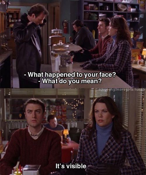 "Lorelai: ""What happened to your face?"" Luke: ""What do you mean?"" Lorelai: ""It's visible."""