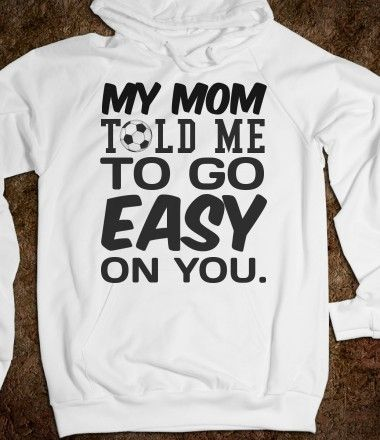 My mom told me to go easy on you Soccer Hoodie Sweatshirt