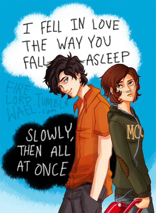 "John Green - The Fault in Our Stars - TFIOS Hazel Grace Lancaster and Augustus 'Gus' Waters ""I fell in love the way you fall asleep, slowly and then all at once"""