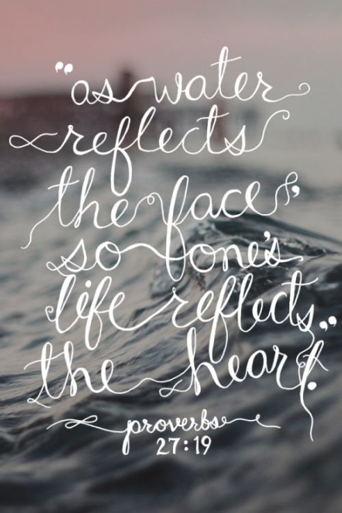 """""""As water reflects the face, so one's life reflects the heart."""" - Proverbs 27:19"""