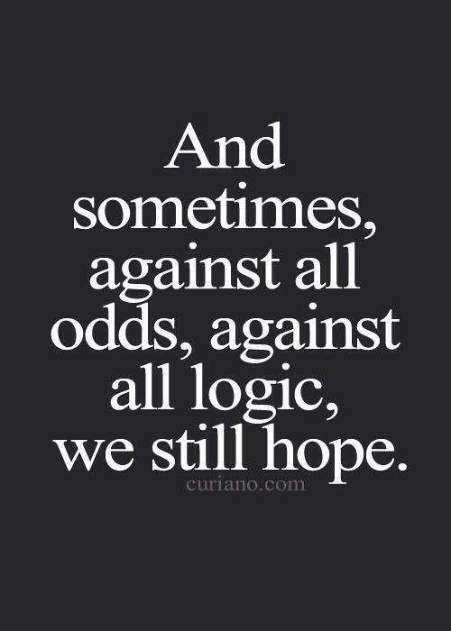 Always have faith, even when it never seems like it will change, don't lose your faith.