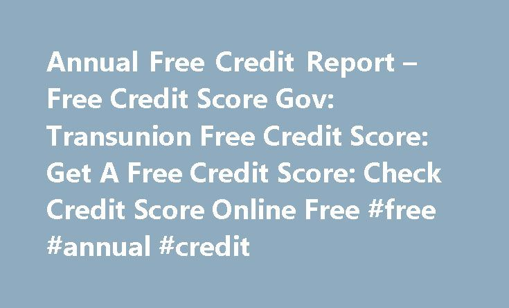 Annual Free Credit Report – Free Credit Score Gov: Transunion Free Credit Score: Get A Free Credit Score: Check Credit Score Online Free #free #annual #credit http://nef2.com/annual-free-credit-report-free-credit-score-gov-transunion-free-credit-score-get-a-free-credit-score-check-credit-score-online-free-free-annual-credit/  #free credit annual report # Annual Free Credit Report I m sure it can be needed with the FTC (I do believe) to offer you once a year free credit report to those. Does…