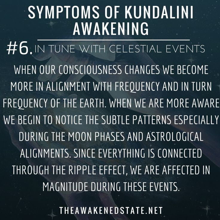 Symptoms of Kundalini Awakening#6. In Tune with Celestial Events When our consciousness changes we become more in alignment with frequency and in turn frequency of the Earth. When we are more aware we begin to notice the subtle patterns especially during the moon phases and astrological alignments. Since everything is connected through the ripple effect we are affected in magnitude during these events.