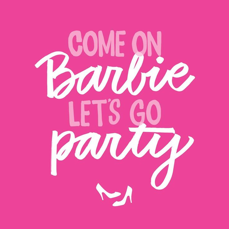 Come on Barbie, let's go party.