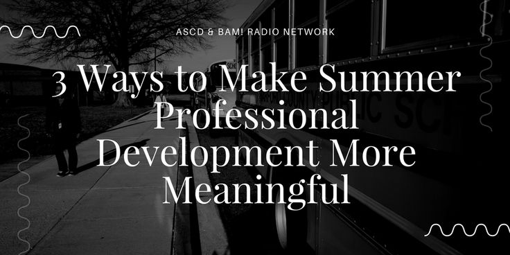 Summer time is professional development season. Our guest offers three ways to make PD more meaningful.