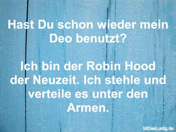 Hast Du schon wieder mein Deo benutzt? Ich bin der Robin Hood der Neuzeit. Ich stehle und verteile es unter den Armen. ... gefunden auf https://www.istdaslustig.de/spruch/1466 #lustig #sprüche #fun #spass