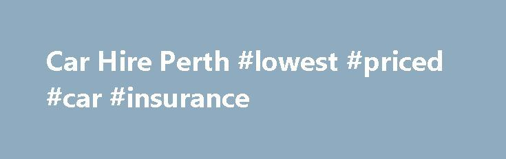 Car Hire Perth #lowest #priced #car #insurance http://rwanda.nef2.com/car-hire-perth-lowest-priced-car-insurance/  # Car Hire Perth Welcome to Ace Rent A Car. Lowest Price Car Hire In Perth Guaranteed! Our branches near Perth airport. CBD and Mandurah enable us to provide both locals and visitors alike with a fast, convenient service at all times. We have a wide selection of new vehicles, including compact cars, SUV, family saloons, utes, commercial vans, and minibuses. So whether you are…