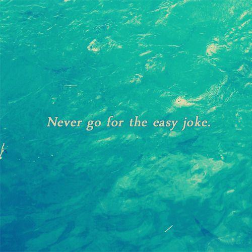 never go for the easy joke.