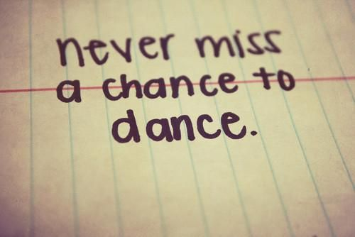 never miss a chance to dance.