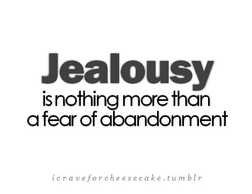 Jealousy is nothing more than fear of abandonment. If you are feeling an uncomfortable or disruptive amount of jealousy, then it's a sign that there is something wrong with the relationship.