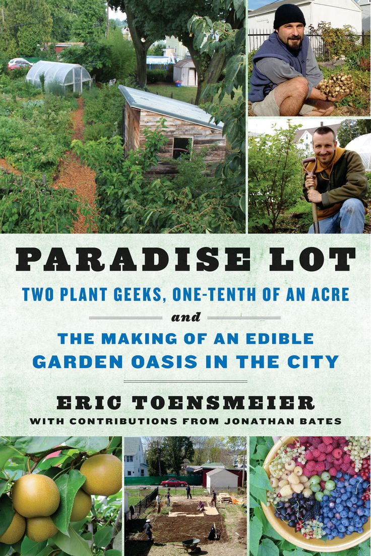 Paradise Lot: Two Plant Geeks, One-Tenth of an Acre, and the Making of an Edible Garden Oasis in the Cit, Eric Toensmeier and Jonathan Bates