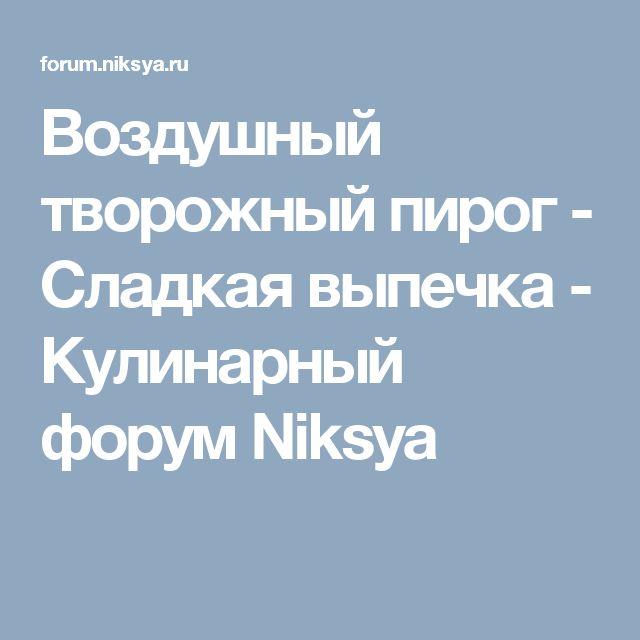 Воздушный творожный пирог - Сладкая выпечка - Кулинарный форум Niksya
