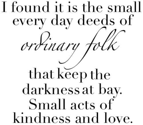 ... at bay. Small acts of kindness and love. the hobbit quote Pinterest