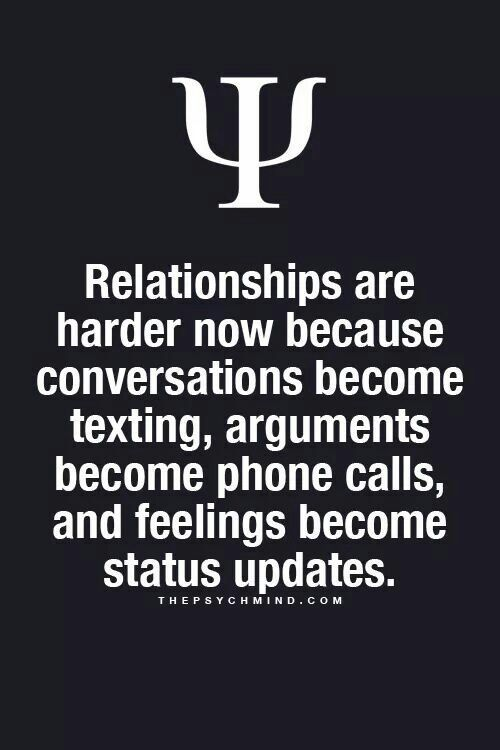 Relationships are harder now because conversations become texting, arguments become phone calls, and feelings become status updates.