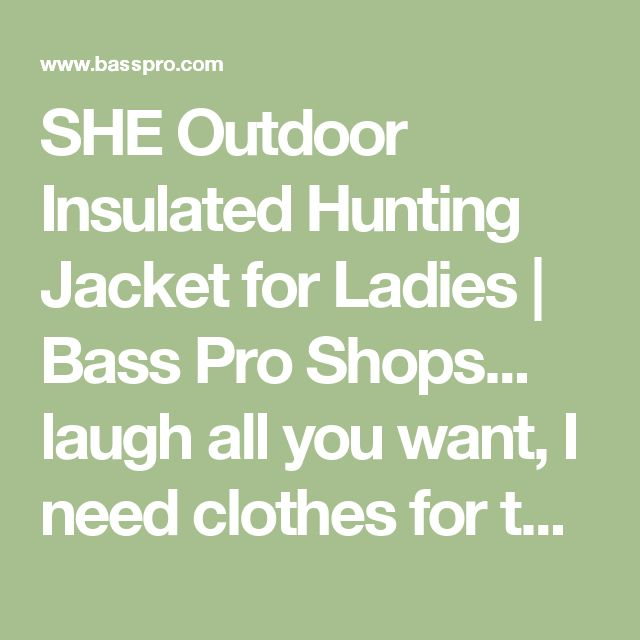 SHE Outdoor Insulated Hunting Jacket for Ladies | Bass Pro Shops... laugh all you want,  I need clothes for the ranch!! Medium.