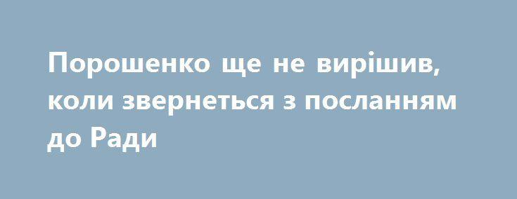 Порошенко ще не вирішив, коли звернеться з посланням до Ради https://www.depo.ua/ukr/politics/poroshenko-sche-ne-virishiv-koli-zvernetsya-z-poslannyam-do-radi-20170904633696  Остаточного рішення щодо дати виступу президента Петра Порошенка із щорічним посланням до Верховної Ради про внутрішнє і зовнішнє становище України ще не прийнято