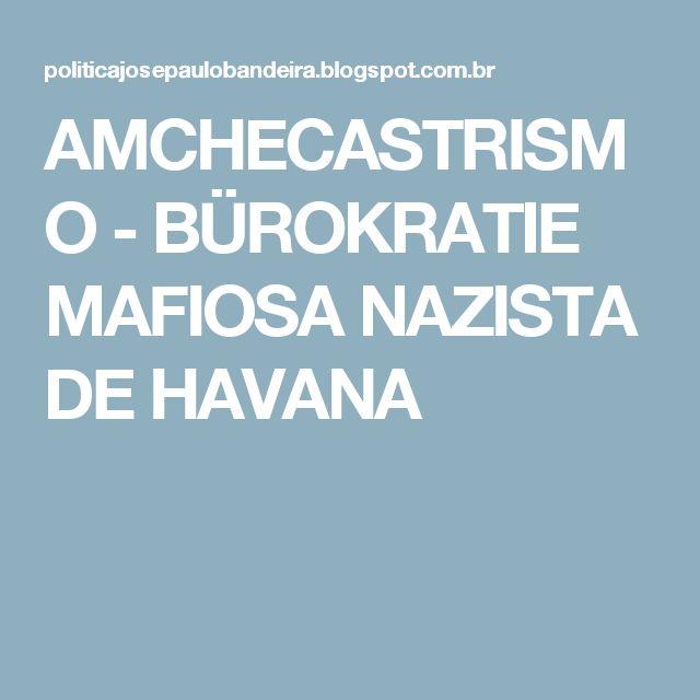 AMCHECASTRISMO - BÜROKRATIE MAFIOSA NAZISTA DE HAVANA