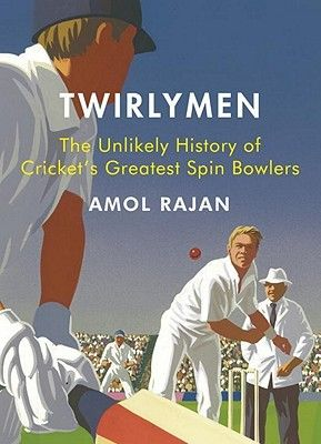 Twirlymen: The Unlikely History of Cricket's Greatest Spin Bowlers by Amol Rajan