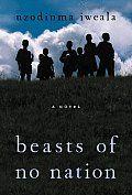Beasts of No Nation: A Novel by Uzodinma Iweala