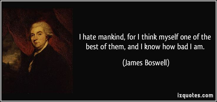 I hate mankind, for I think myself one of the best of them, and I know how bad I am. (James Boswell) #quotes #quote #quotations #JamesBoswell