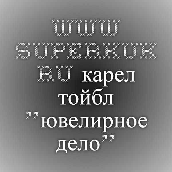 "www.superkuk.ru карел тойбл ""ювелирное дело"""