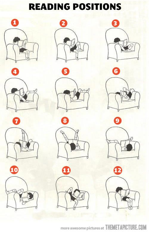 "Reading Positions… so true!! But don't forget the ""sitting on your knees"" or the ""sitting on just the arm of the chair"" or ""completely dangling face first over one of the arms"""