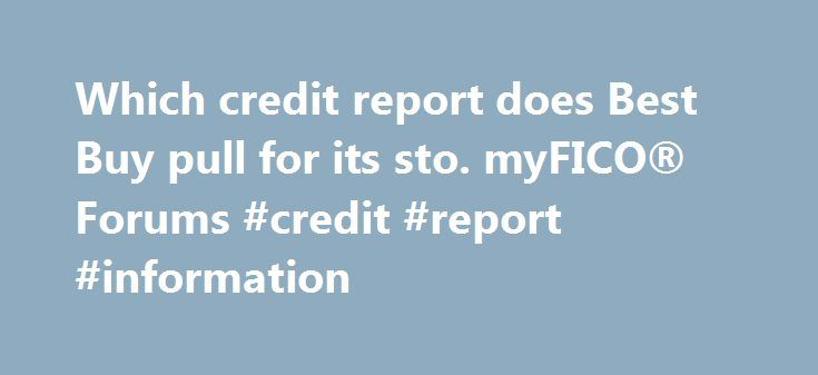 Which credit report does Best Buy pull for its sto. myFICO® Forums #credit #report #information http://credit.remmont.com/which-credit-report-does-best-buy-pull-for-its-sto-myfico-forums-credit-report-information/  #which credit report is best # For the HSBC-issued Best Buy store card, they pulled EQ for me in KY Read More...The post Which credit report does Best Buy pull for its sto. myFICO® Forums #credit #report #information appeared first on Credit.