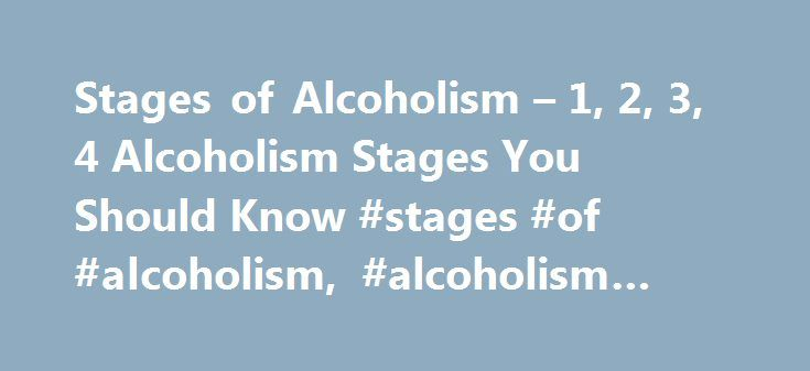 Stages of Alcoholism – 1, 2, 3, 4 Alcoholism Stages You Should Know #stages #of #alcoholism, #alcoholism #stages http://south-carolina.remmont.com/stages-of-alcoholism-1-2-3-4-alcoholism-stages-you-should-know-stages-of-alcoholism-alcoholism-stages/  The Stages of Alcoholism If you are concerned that you or a loved one may be an alcoholic. then recognizing the stages of alcoholism may help you weigh the options available to you for detoxification and treatment. The four phases of alcoholism…