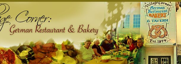 The Village Corner German Restaurant and Bakery Hours Of Operation: Tuesday - Friday 9am-10pm  Saturday 8am-11pm Sunday 10am-9pm Closed Monday 6655 James B. Rivers Drive -- Stone Mountain, Ga. 30083 - (770) 498-0329