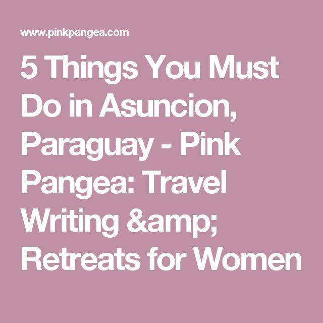 5 Things You Must Do in Asuncion, Paraguay - Pink Pangea: Travel Writing & Retreats for Women