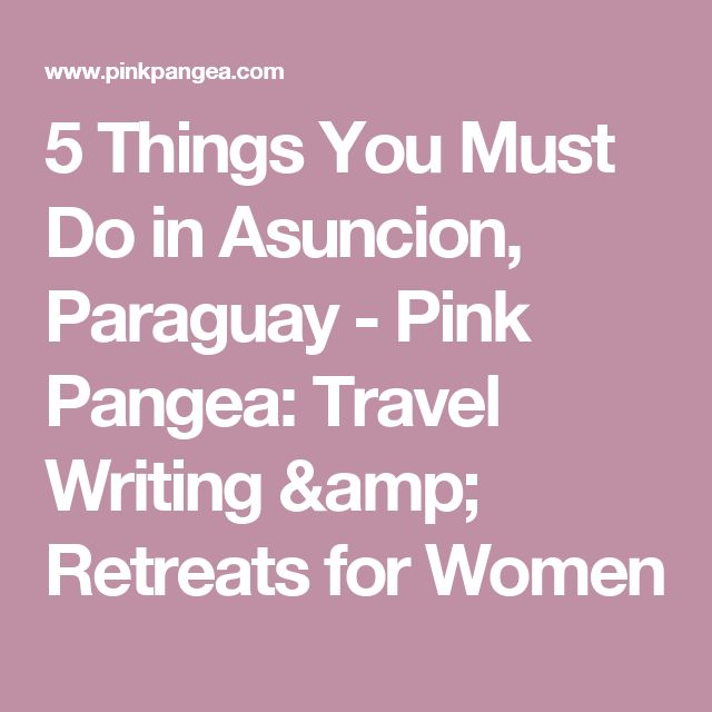 5 Things You Must Do in Asuncion, Paraguay - Pink Pangea: Travel Writing & Retreats for Women