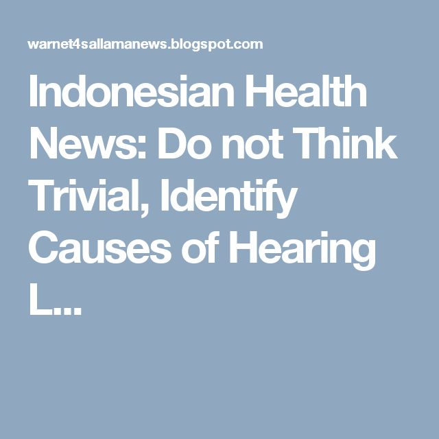 Indonesian Health News: Do not Think Trivial, Identify Causes of Hearing L...