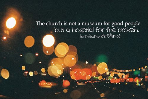 church is a hospital for the broken.