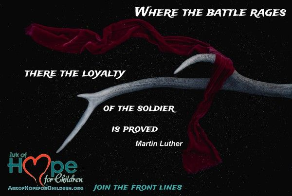 Where the battle rages there the loyalty of the soldier is proved ~Martin Luther  Join the front lines! http://bit.ly/2lL7kTk  Volunteer or support Ark of Hope For Children #ChildAbuse, #ChildTrafficking, #Bullying