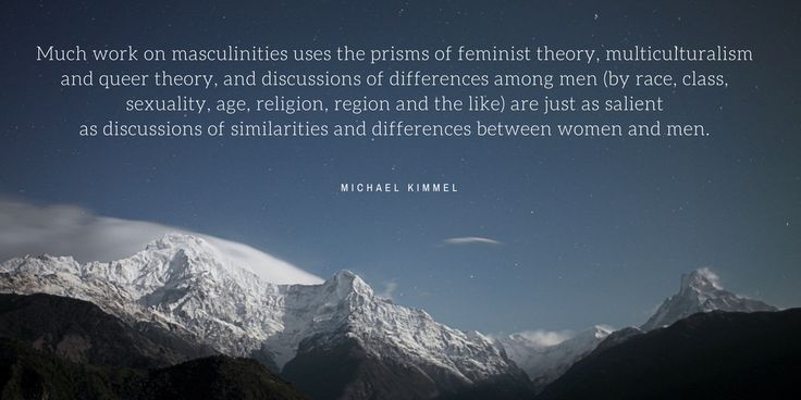Michael Kimmel. Much work on masculinities uses the prisms of feminist theory, multiculturalism and queer theory, and discussions of differences among men (by race, class, sexuality, age, religion, region and the like) are just as salient as discussions of similarities and differences between women and men.