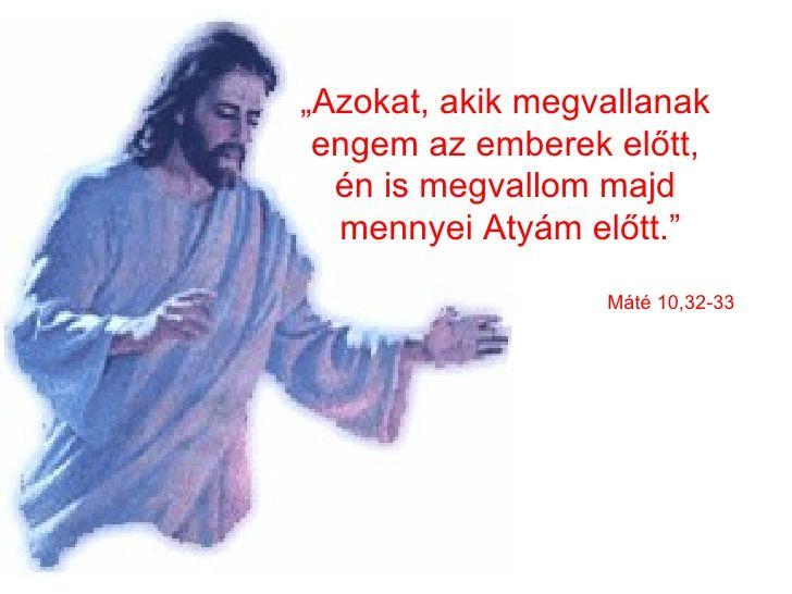 """"""" Azokat, akik megvallanak  engem az emberek előtt,  én is megvallom majd  mennyei Atyám előtt."""" Máté 10,32-33"""