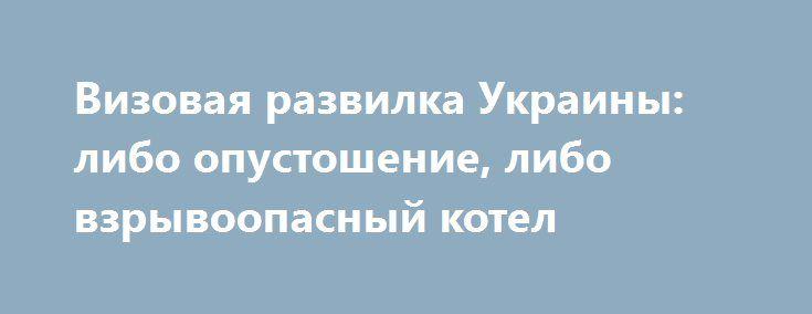 Визовая развилка Украины: либо опустошение, либо взрывоопасный котел http://rusdozor.ru/2016/10/05/vizovaya-razvilka-ukrainy-libo-opustoshenie-libo-vzryvoopasnyj-kotel/  Если завтра, 6 октября 2016 года, Бог таки накажет большинство нардепов Украины и лишит их остатков разума, то Верховная Рада может проголосовать за отмену безвизового режима с Россией или – как вариант — за введение виз для россиян при посещении ...