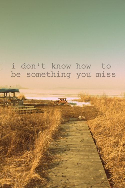 i don't know how to be something you miss