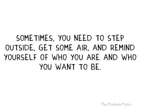 Sometimes, you need to step outside. Get some air, and remind yourself of who you are and who you want to be.