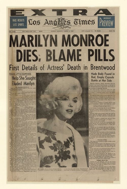 """newseum:  On August 5, 1962, the 36-year-old actress Marilyn Monroe was found dead at home in Los Angeles. Her death was ruled a """"probably suicide"""" by L.A. police. Widely publicized reports indicated she was found in the nude, face down on her bed with a telephone in hand with empty pill bottles nearby."""
